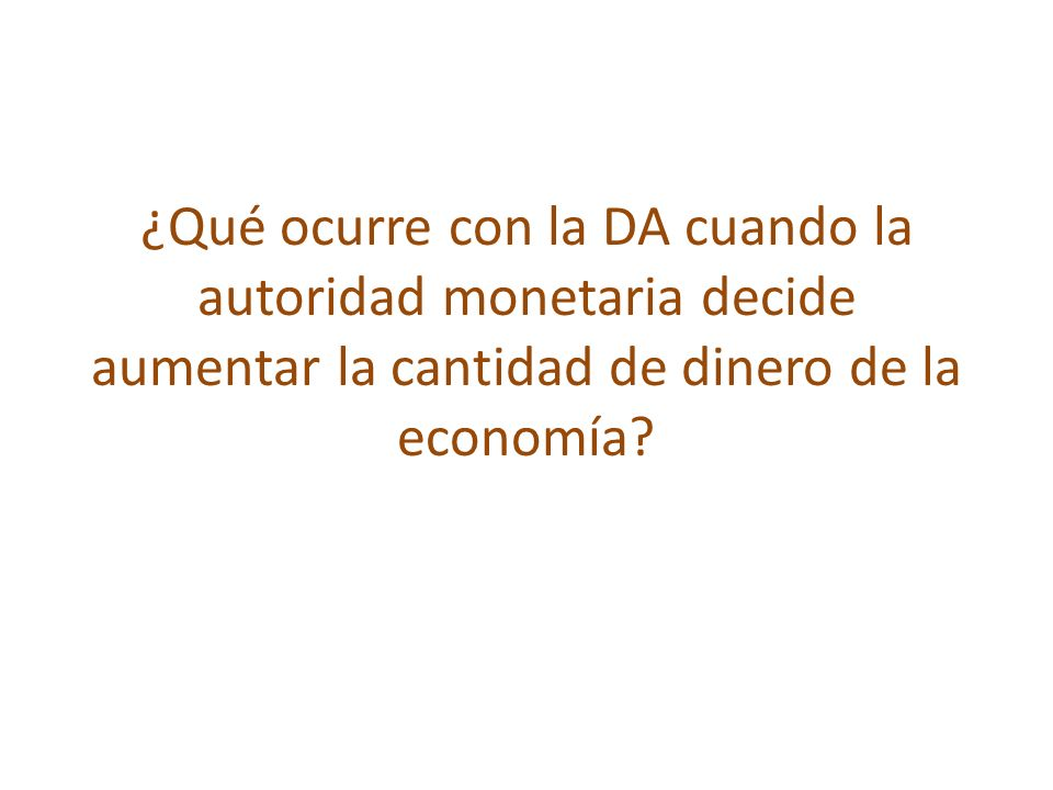 ¿Qué ocurre con la DA cuando la autoridad monetaria decide aumentar la cantidad de dinero de la economía