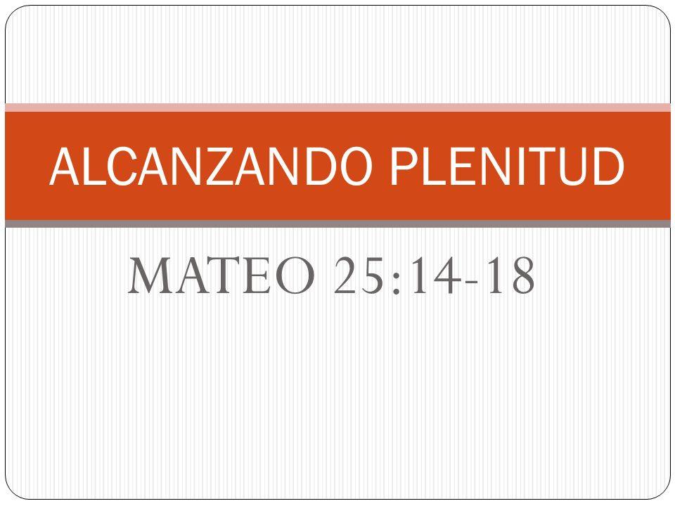ALCANZANDO PLENITUD MATEO 25:14-18