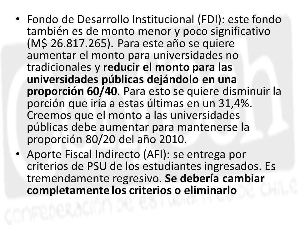 Fondo de Desarrollo Institucional (FDI): este fondo también es de monto menor y poco significativo (M$ 26.817.265). Para este año se quiere aumentar el monto para universidades no tradicionales y reducir el monto para las universidades públicas dejándolo en una proporción 60/40. Para esto se quiere disminuir la porción que iría a estas últimas en un 31,4%. Creemos que el monto a las universidades públicas debe aumentar para mantenerse la proporción 80/20 del año 2010.