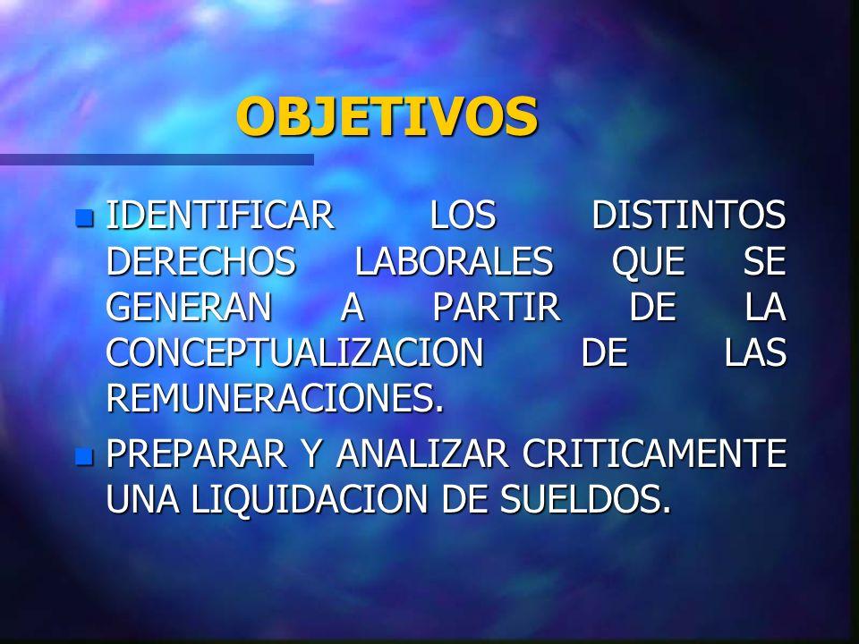 OBJETIVOS IDENTIFICAR LOS DISTINTOS DERECHOS LABORALES QUE SE GENERAN A PARTIR DE LA CONCEPTUALIZACION DE LAS REMUNERACIONES.