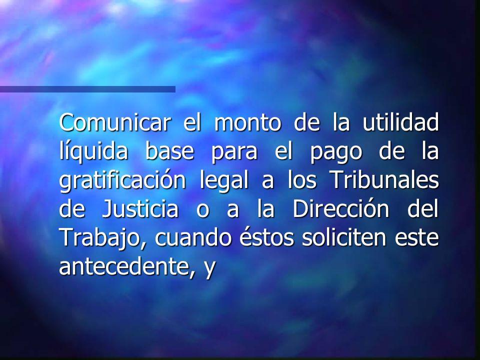 Comunicar el monto de la utilidad líquida base para el pago de la gratificación legal a los Tribunales de Justicia o a la Dirección del Trabajo, cuando éstos soliciten este antecedente, y