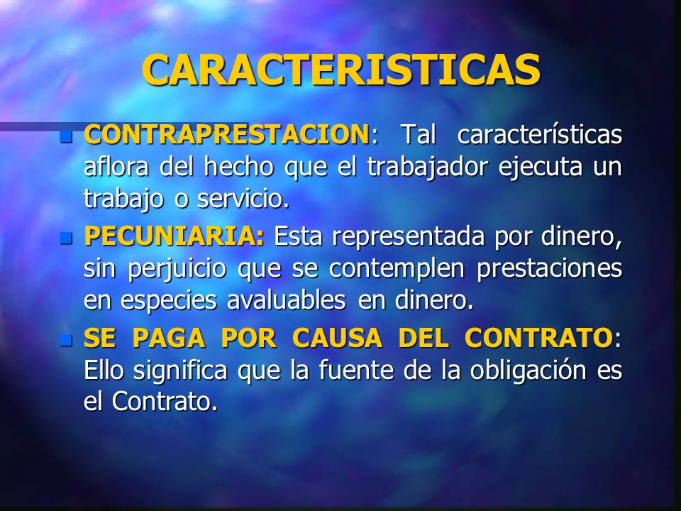 CARACTERISTICAS CONTRAPRESTACION: Tal características aflora del hecho que el trabajador ejecuta un trabajo o servicio.