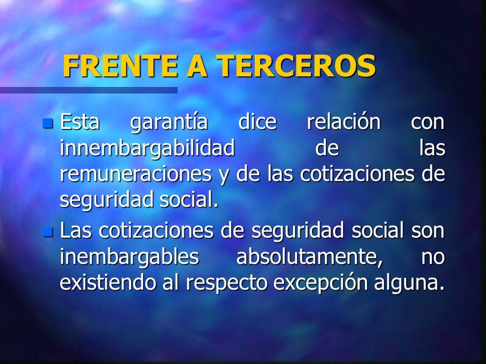 FRENTE A TERCEROS Esta garantía dice relación con innembargabilidad de las remuneraciones y de las cotizaciones de seguridad social.
