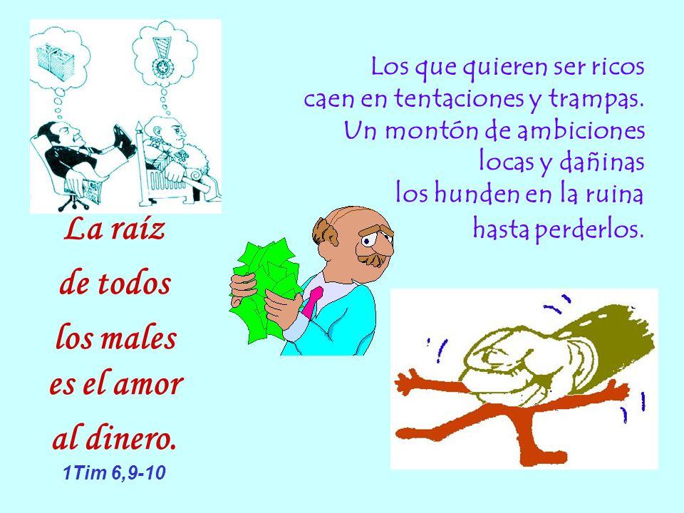 La raíz de todos los males es el amor al dinero. 1Tim 6,9-10