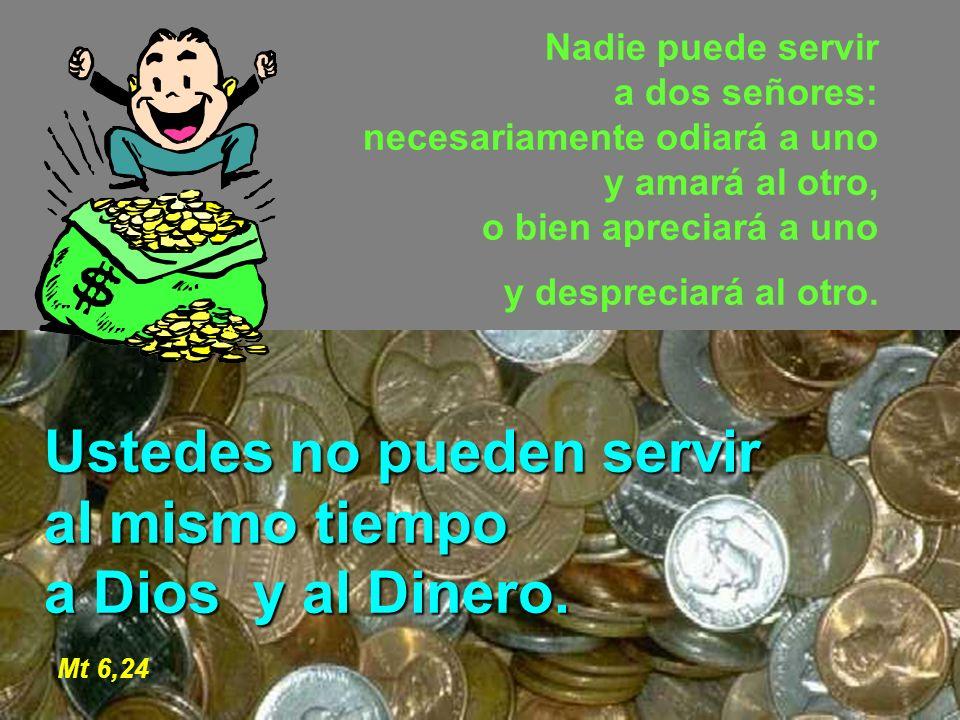 Ustedes no pueden servir al mismo tiempo a Dios y al Dinero. Mt 6,24
