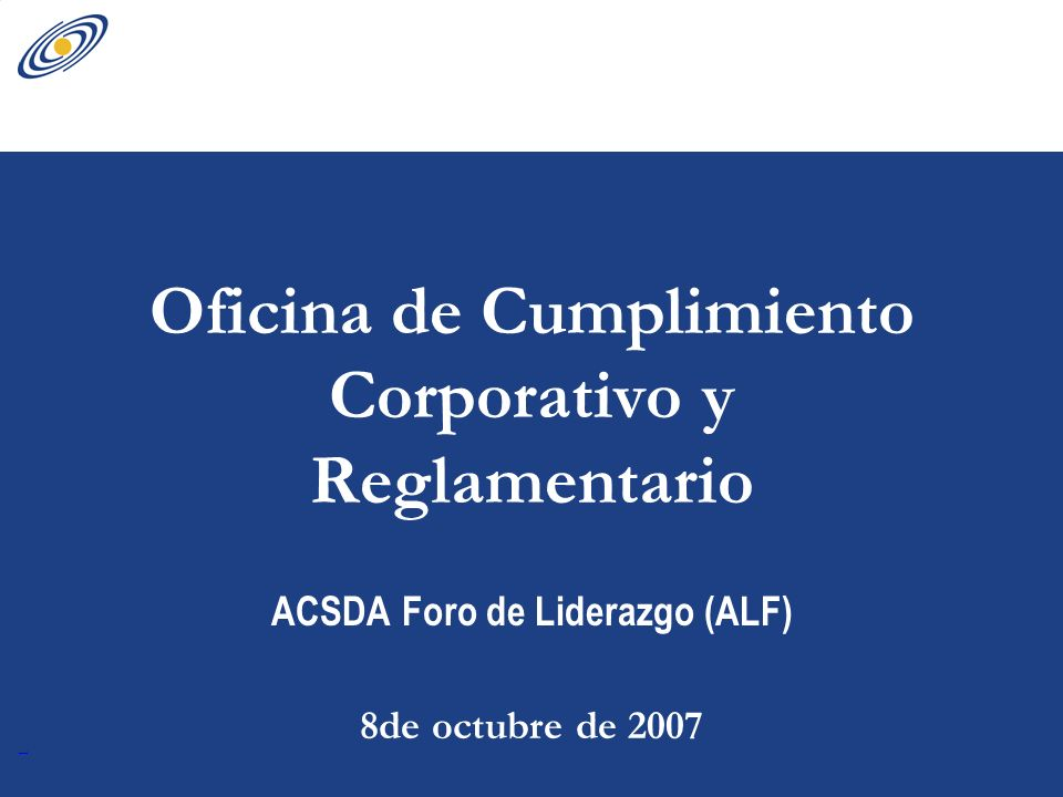 Oficina de Cumplimiento Corporativo y Reglamentario ACSDA Foro de Liderazgo (ALF) 8de octubre de 2007
