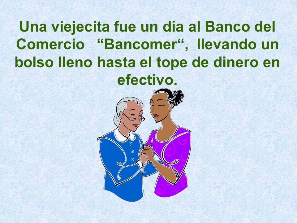 Una viejecita fue un día al Banco del Comercio Bancomer , llevando un bolso lleno hasta el tope de dinero en efectivo.