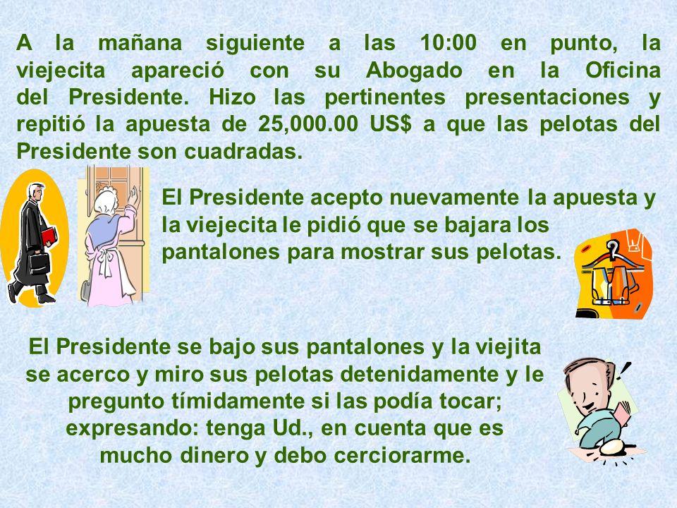 A la mañana siguiente a las 10:00 en punto, la viejecita apareció con su Abogado en la Oficina del Presidente. Hizo las pertinentes presentaciones y repitió la apuesta de 25,000.00 US$ a que las pelotas del Presidente son cuadradas.