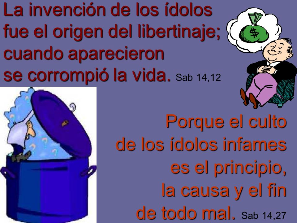 La invención de los ídolos fue el origen del libertinaje; cuando aparecieron se corrompió la vida. Sab 14,12