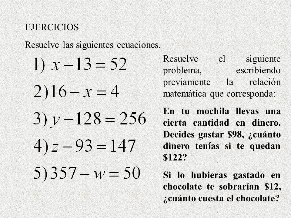 EJERCICIOS Resuelve las siguientes ecuaciones. Resuelve el siguiente problema, escribiendo previamente la relación matemática que corresponda: