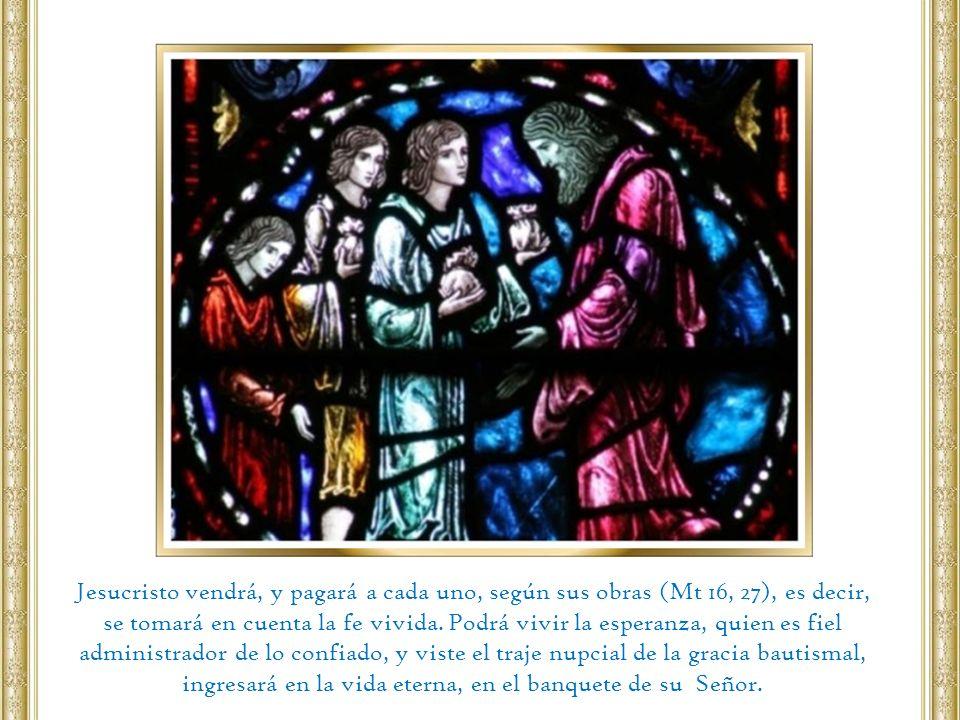 Jesucristo vendrá, y pagará a cada uno, según sus obras (Mt 16, 27), es decir,