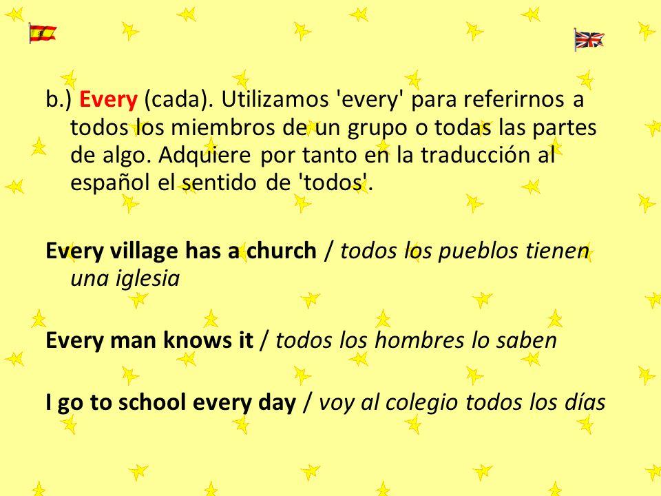 b.) Every (cada). Utilizamos every para referirnos a todos los miembros de un grupo o todas las partes de algo. Adquiere por tanto en la traducción al español el sentido de todos .