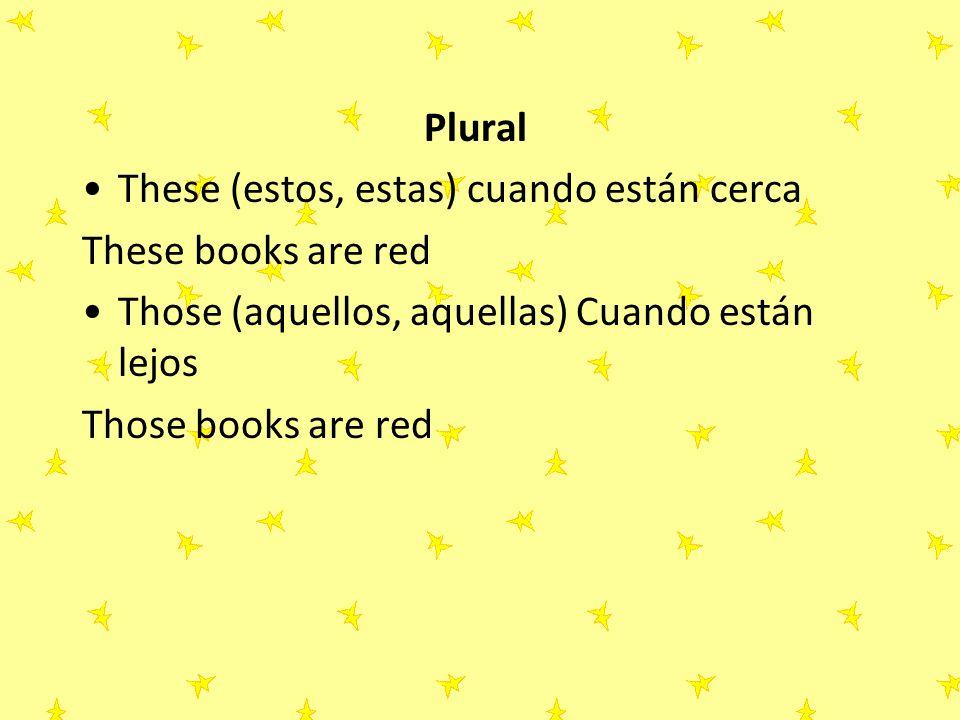 Plural These (estos, estas) cuando están cerca. These books are red. Those (aquellos, aquellas) Cuando están lejos.