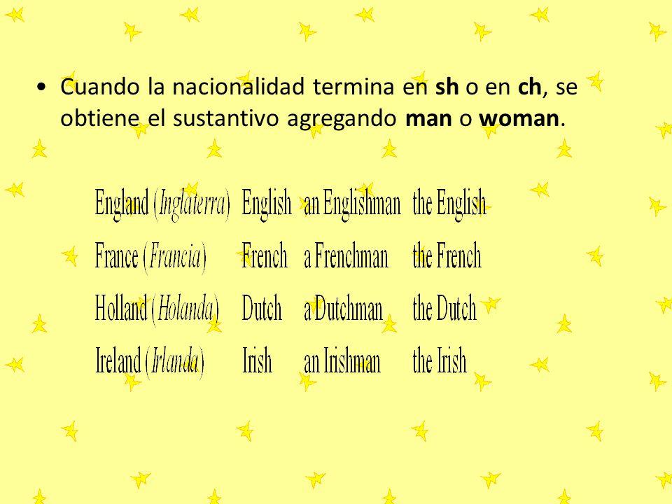 Cuando la nacionalidad termina en sh o en ch, se obtiene el sustantivo agregando man o woman.