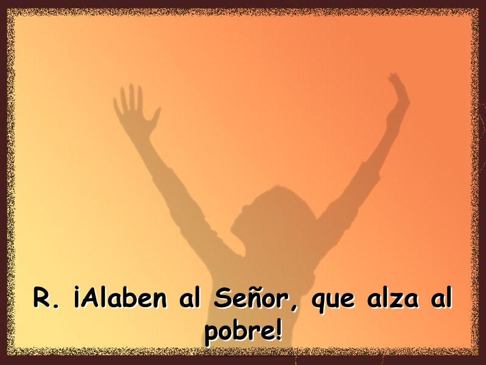 R. ¡Alaben al Señor, que alza al pobre!