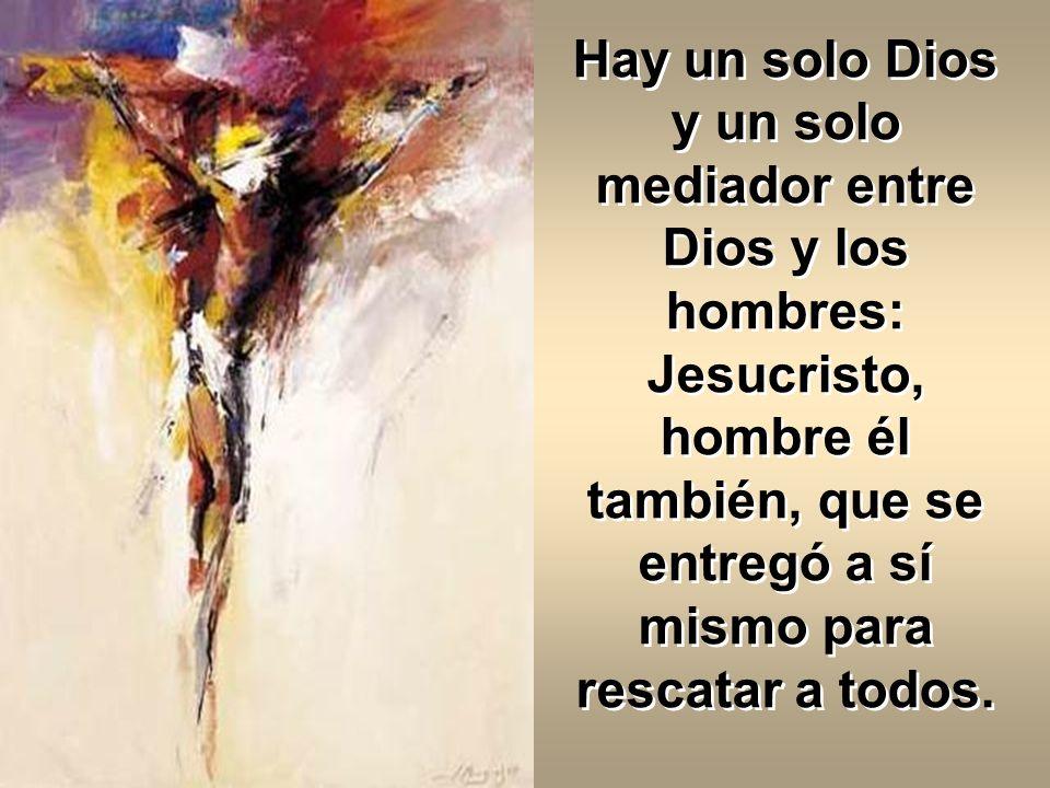 Hay un solo Dios y un solo mediador entre Dios y los hombres: Jesucristo, hombre él también, que se entregó a sí mismo para rescatar a todos.