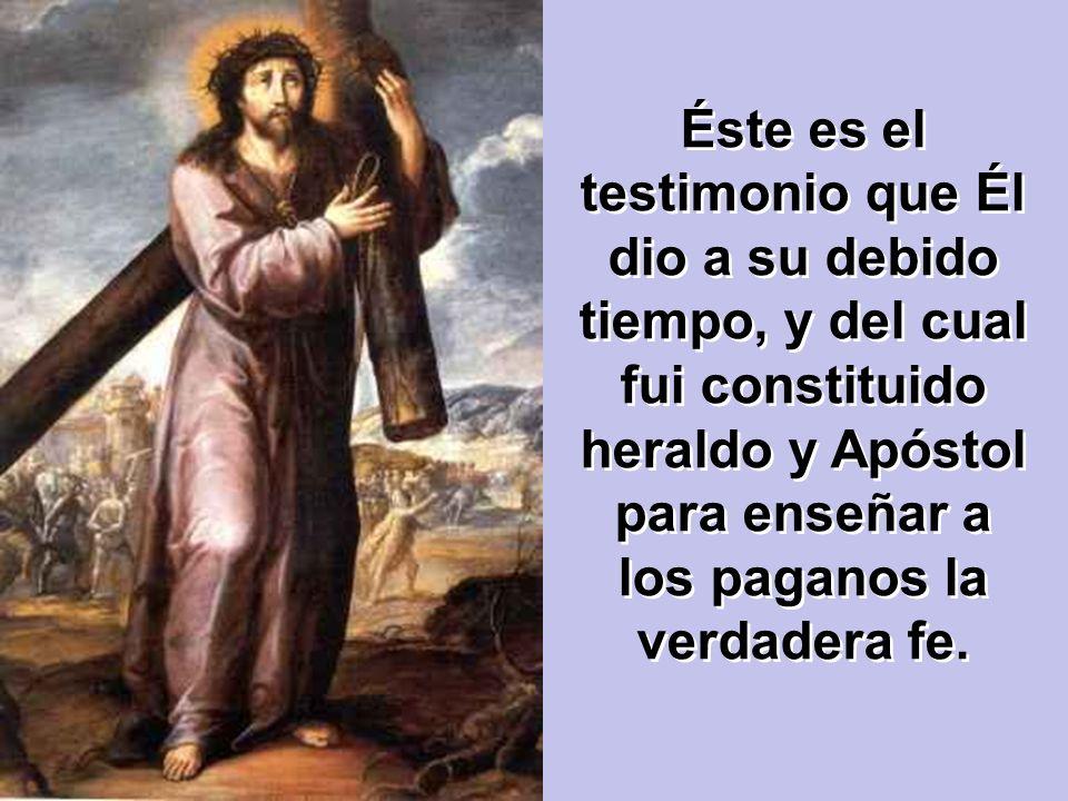 Éste es el testimonio que Él dio a su debido tiempo, y del cual fui constituido heraldo y Apóstol para enseñar a los paganos la verdadera fe.