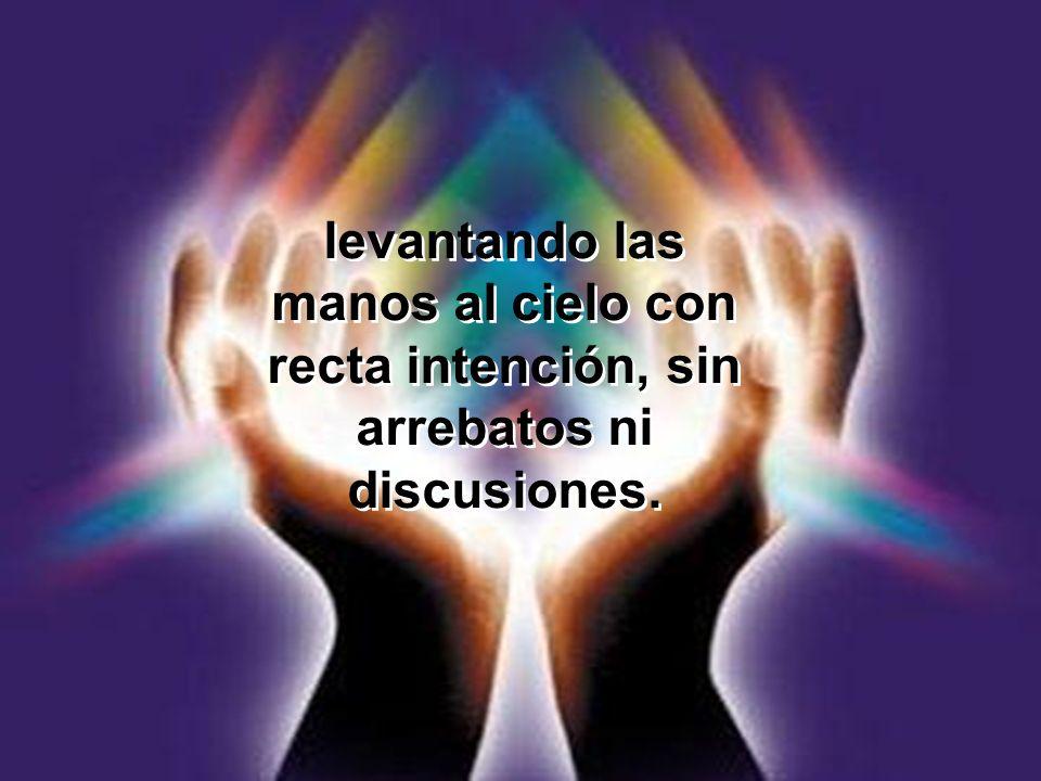 levantando las manos al cielo con recta intención, sin arrebatos ni discusiones.