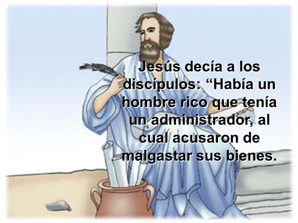 Jesús decía a los discípulos: Había un hombre rico que tenía un administrador, al cual acusaron de malgastar sus bienes.