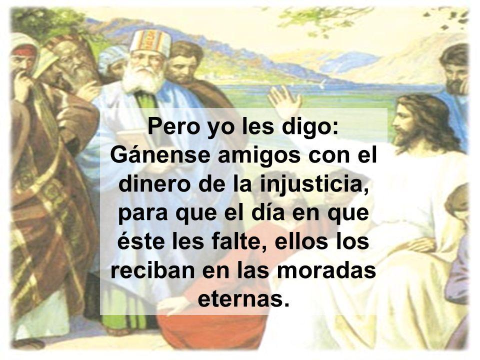 Pero yo les digo: Gánense amigos con el dinero de la injusticia, para que el día en que éste les falte, ellos los reciban en las moradas eternas.