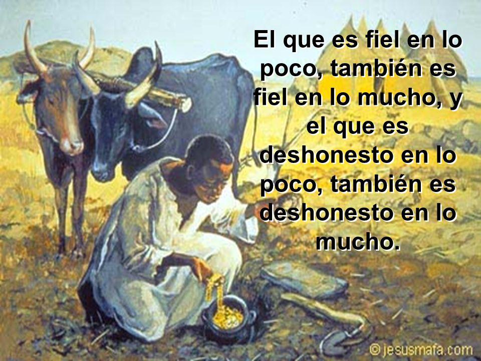 El que es fiel en lo poco, también es fiel en lo mucho, y el que es deshonesto en lo poco, también es deshonesto en lo mucho.