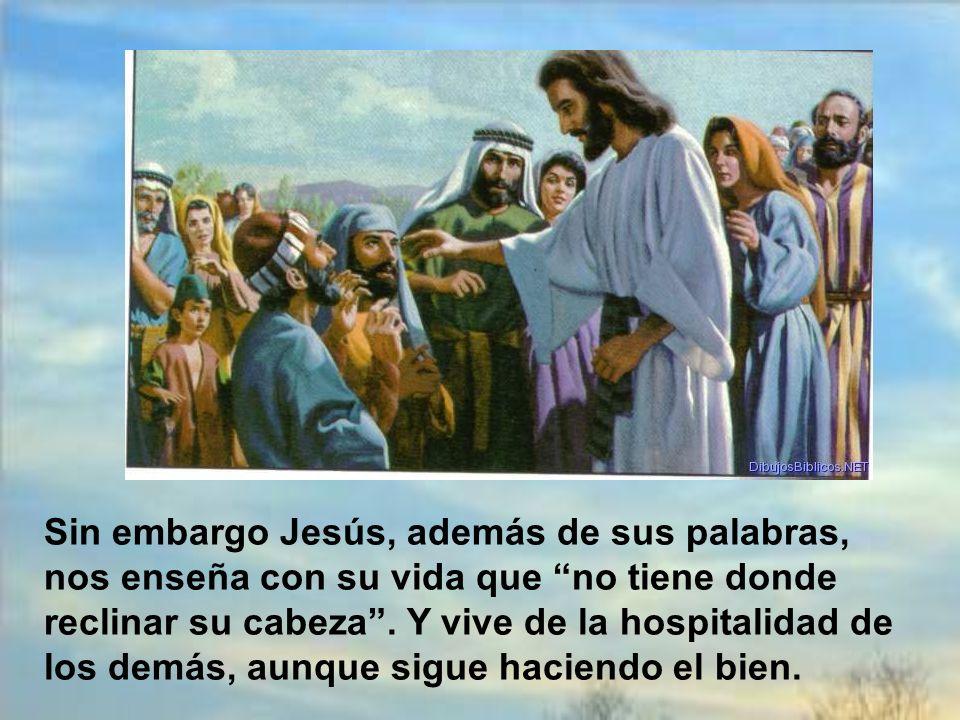 Sin embargo Jesús, además de sus palabras, nos enseña con su vida que no tiene donde reclinar su cabeza .