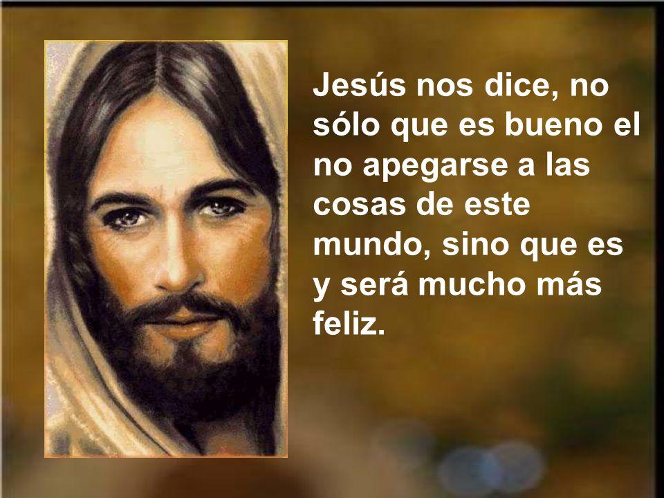 Jesús nos dice, no sólo que es bueno el no apegarse a las cosas de este mundo, sino que es y será mucho más feliz.