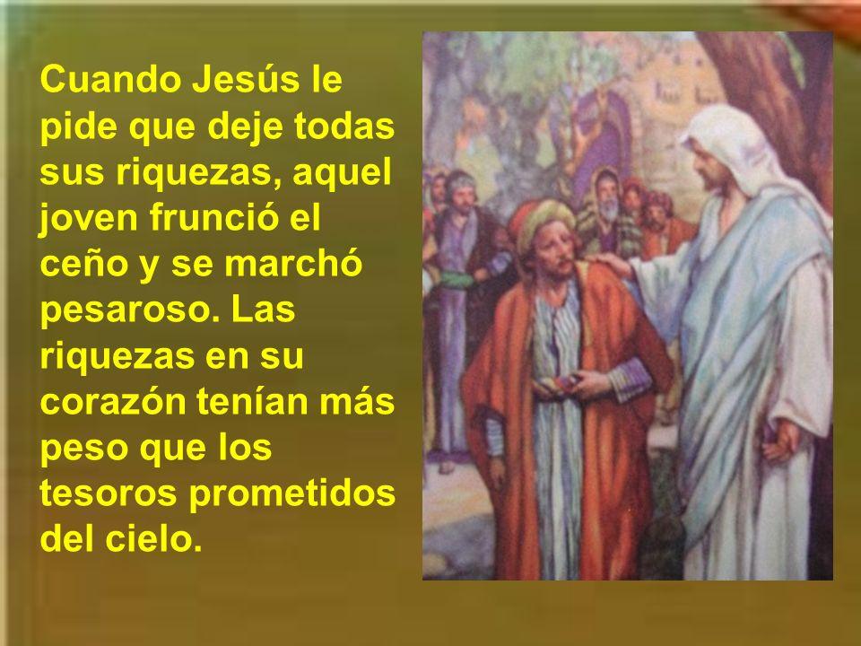 Cuando Jesús le pide que deje todas sus riquezas, aquel joven frunció el ceño y se marchó pesaroso.