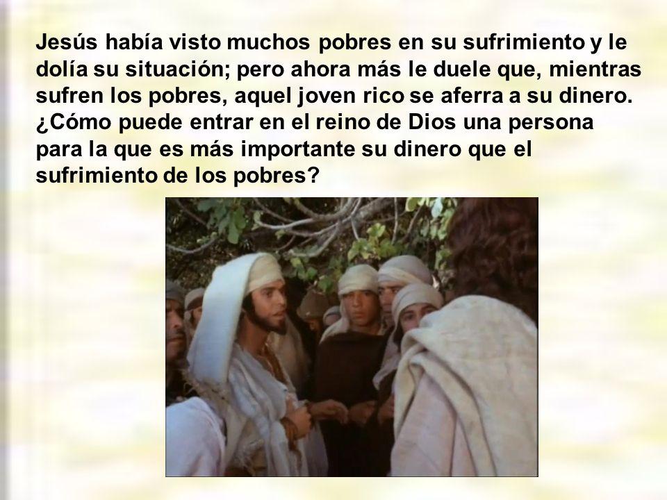 Jesús había visto muchos pobres en su sufrimiento y le dolía su situación; pero ahora más le duele que, mientras sufren los pobres, aquel joven rico se aferra a su dinero.