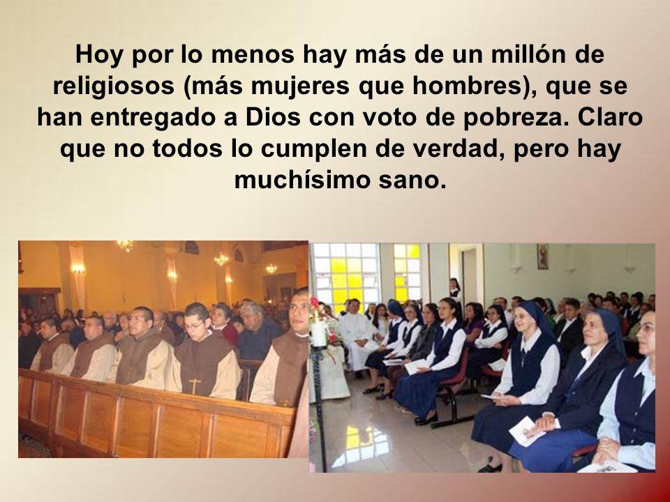 Hoy por lo menos hay más de un millón de religiosos (más mujeres que hombres), que se han entregado a Dios con voto de pobreza.