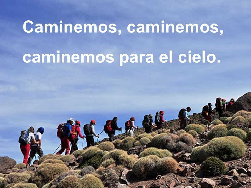 Caminemos, caminemos, caminemos para el cielo.