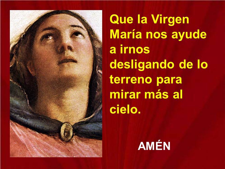 Que la Virgen María nos ayude a irnos desligando de lo terreno para mirar más al cielo.
