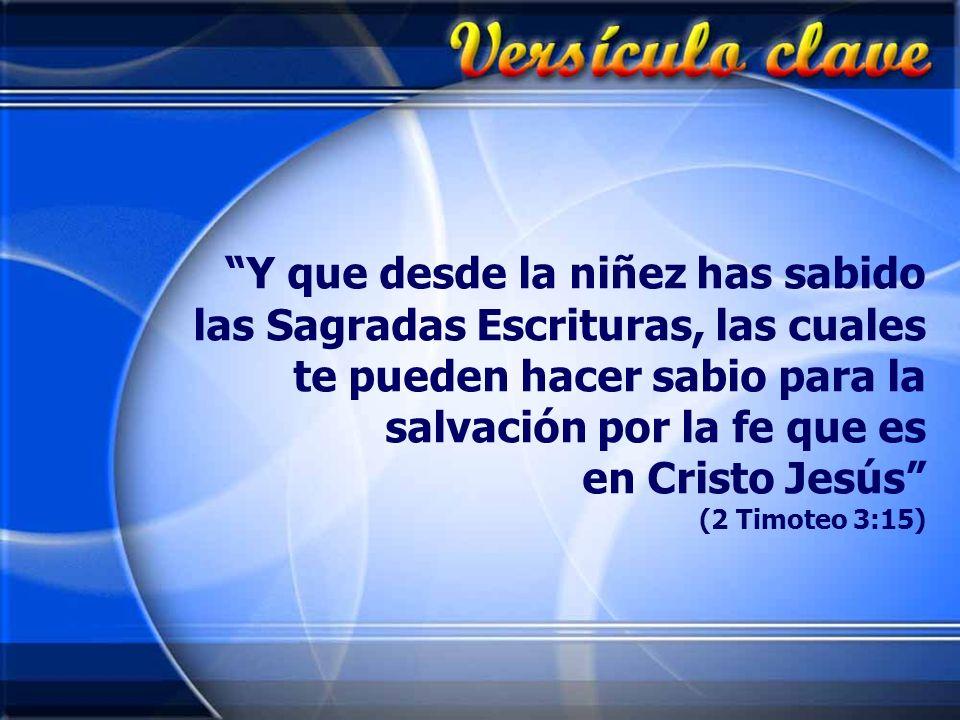 Y que desde la niñez has sabido las Sagradas Escrituras, las cuales te pueden hacer sabio para la salvación por la fe que es en Cristo Jesús (2 Timoteo 3:15)