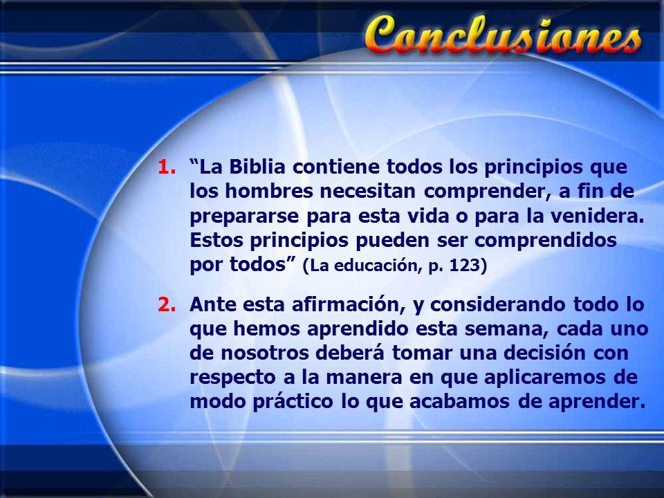 La Biblia contiene todos los principios que los hombres necesitan comprender, a fin de prepararse para esta vida o para la venidera. Estos principios pueden ser comprendidos por todos (La educación, p. 123)