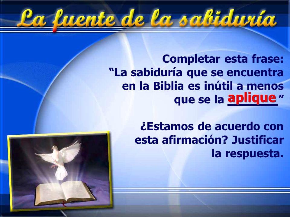 Completar esta frase: La sabiduría que se encuentra en la Biblia es inútil a menos que se la _______