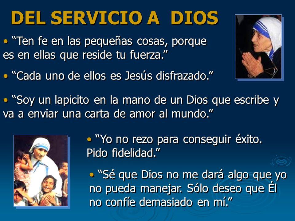 DEL SERVICIO A DIOS Ten fe en las pequeñas cosas, porque es en ellas que reside tu fuerza. Cada uno de ellos es Jesús disfrazado.