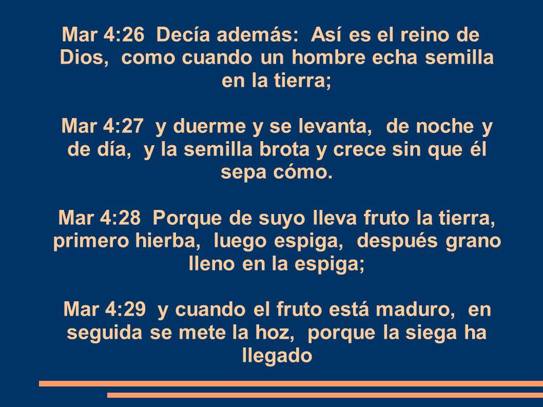 Mar 4:26 Decía además: Así es el reino de Dios, como cuando un hombre echa semilla en la tierra; Mar 4:27 y duerme y se levanta, de noche y de día, y la semilla brota y crece sin que él sepa cómo.