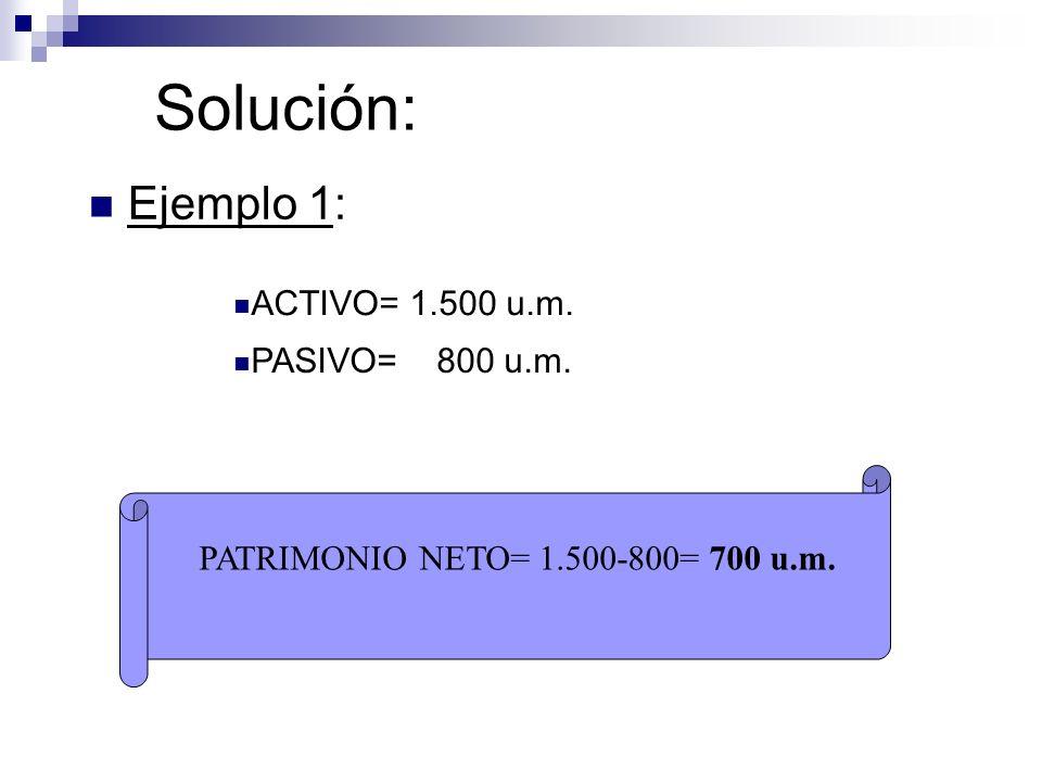 Solución: Ejemplo 1: ACTIVO= 1.500 u.m. PASIVO= 800 u.m.