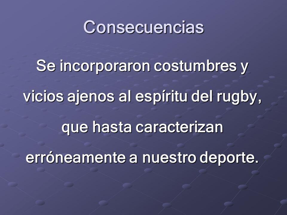 Consecuencias Se incorporaron costumbres y vicios ajenos al espíritu del rugby, que hasta caracterizan erróneamente a nuestro deporte.