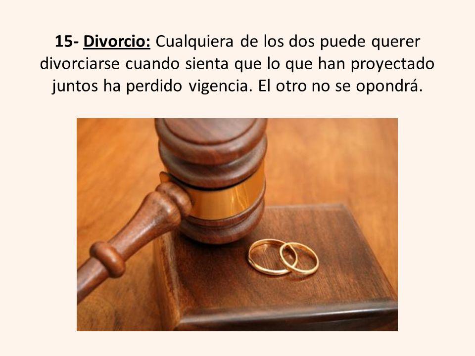 15- Divorcio: Cualquiera de los dos puede querer divorciarse cuando sienta que lo que han proyectado juntos ha perdido vigencia.