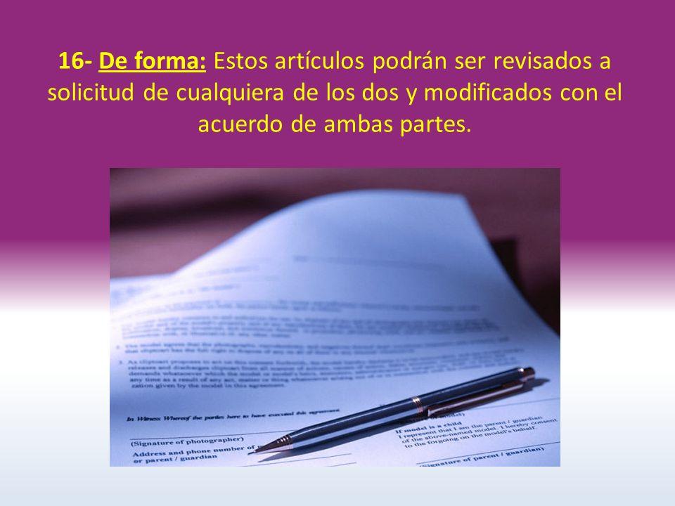 16- De forma: Estos artículos podrán ser revisados a solicitud de cualquiera de los dos y modificados con el acuerdo de ambas partes.