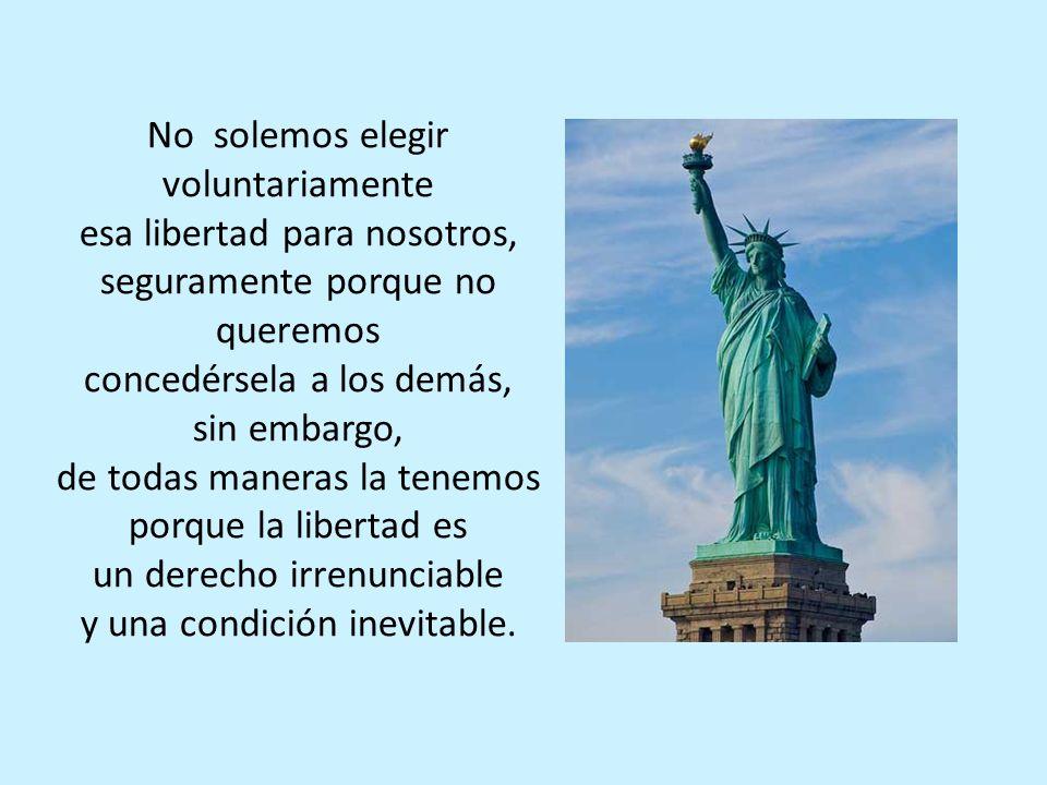 No solemos elegir voluntariamente esa libertad para nosotros,