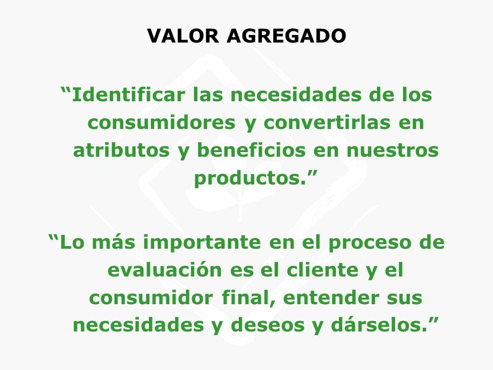 VALOR AGREGADO Identificar las necesidades de los consumidores y convertirlas en atributos y beneficios en nuestros productos.