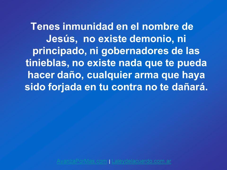 Tenes inmunidad en el nombre de Jesús, no existe demonio, ni principado, ni gobernadores de las tinieblas, no existe nada que te pueda hacer daño, cualquier arma que haya sido forjada en tu contra no te dañará.