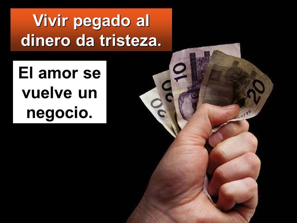 Vivir pegado al dinero da tristeza. El amor se vuelve un negocio.