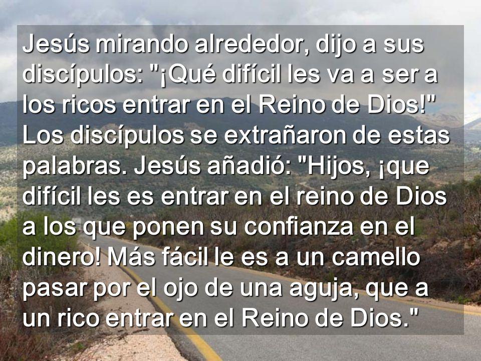 Jesús mirando alrededor, dijo a sus discípulos: ¡Qué difícil les va a ser a los ricos entrar en el Reino de Dios! Los discípulos se extrañaron de estas palabras.