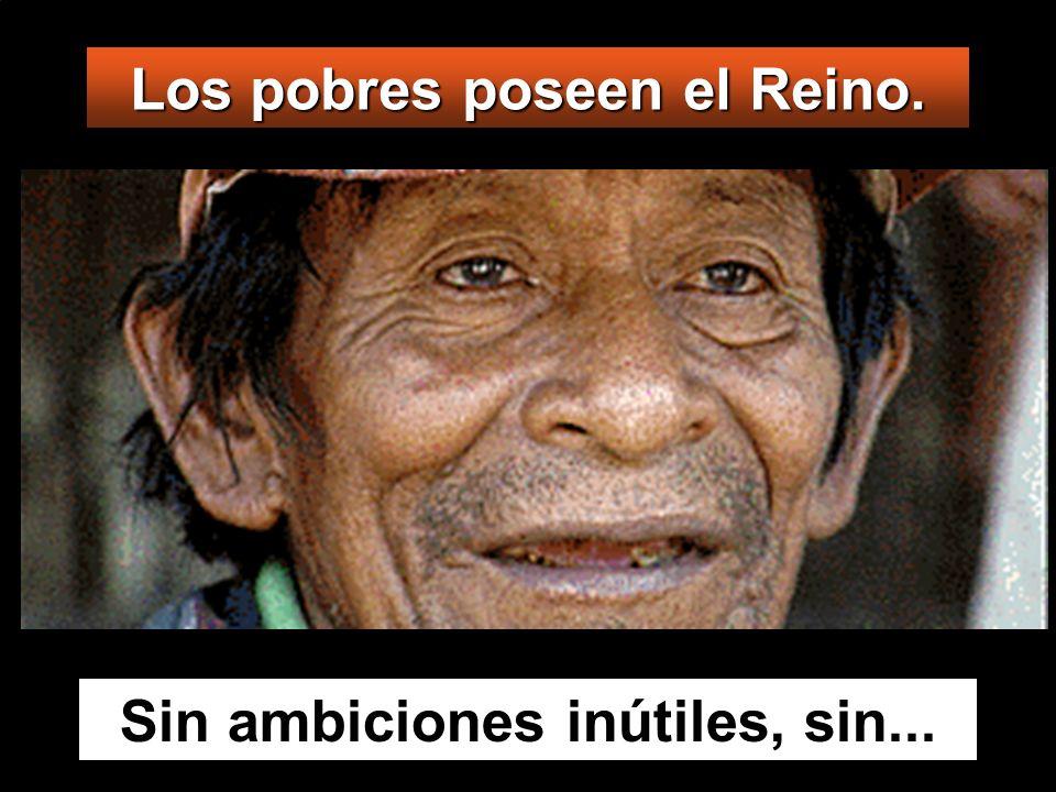 Los pobres poseen el Reino. Sin ambiciones inútiles, sin...