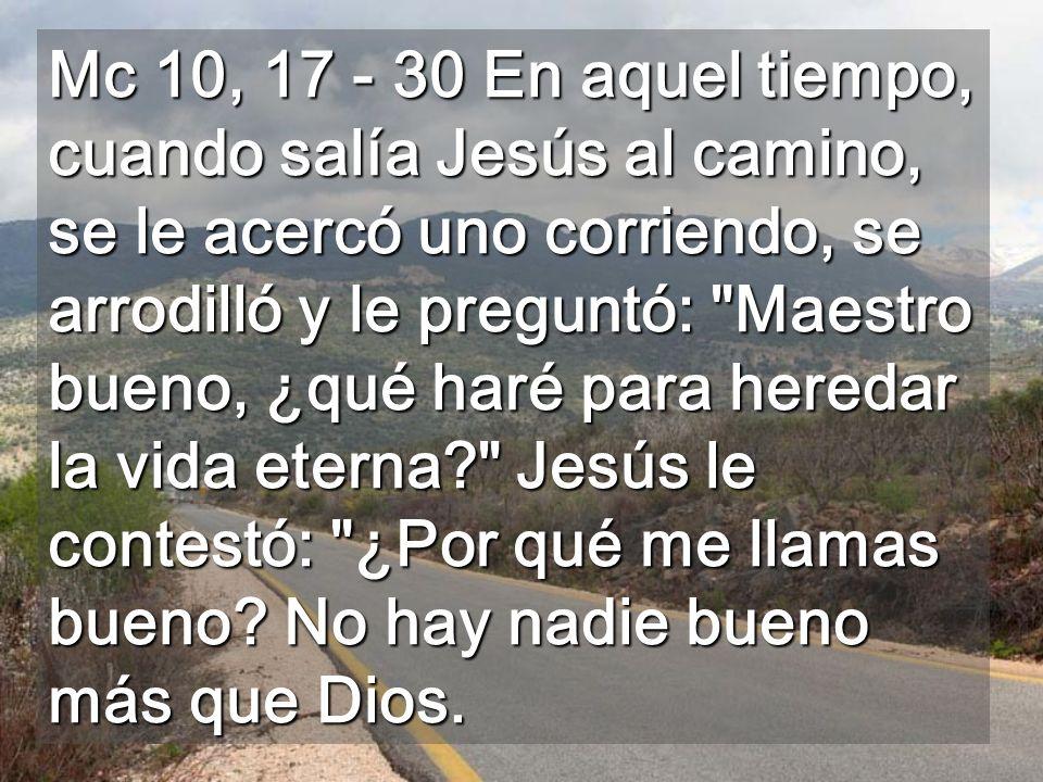 Mc 10, 17 - 30 En aquel tiempo, cuando salía Jesús al camino, se le acercó uno corriendo, se arrodilló y le preguntó: Maestro bueno, ¿qué haré para heredar la vida eterna Jesús le contestó: ¿Por qué me llamas bueno.