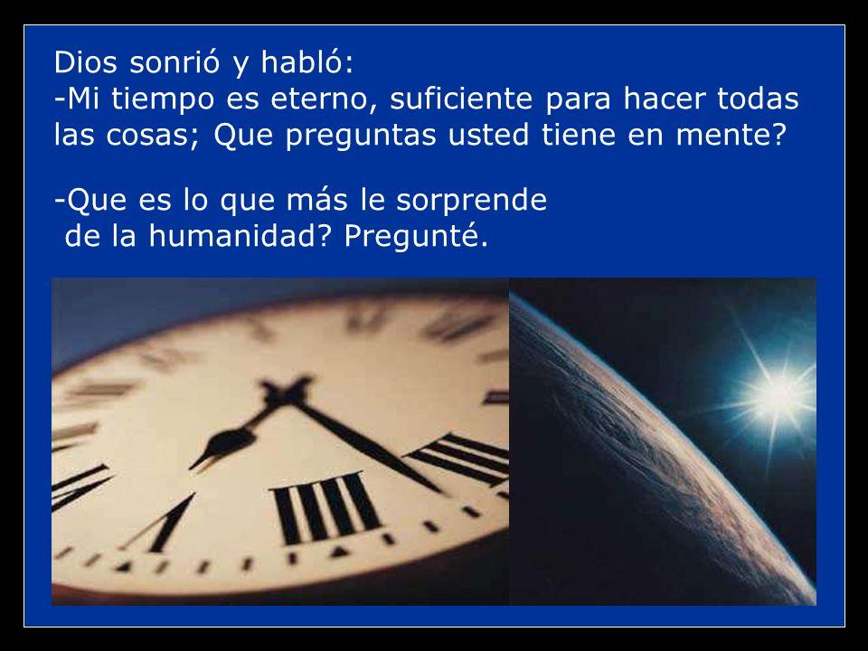 Dios sonrió y habló: -Mi tiempo es eterno, suficiente para hacer todas las cosas; Que preguntas usted tiene en mente