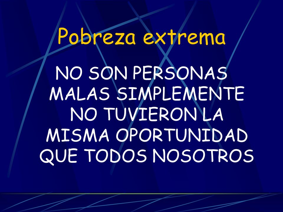Pobreza extrema NO SON PERSONAS MALAS SIMPLEMENTE NO TUVIERON LA MISMA OPORTUNIDAD QUE TODOS NOSOTROS.